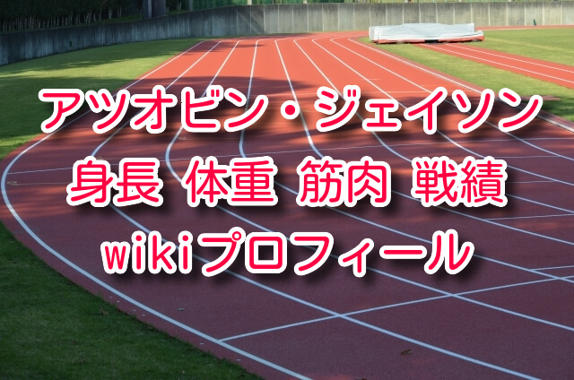アツオビン ジェイソン 身長 体重 筋肉 筋肉量 対脂肪率 wiki プロフィール 戦績