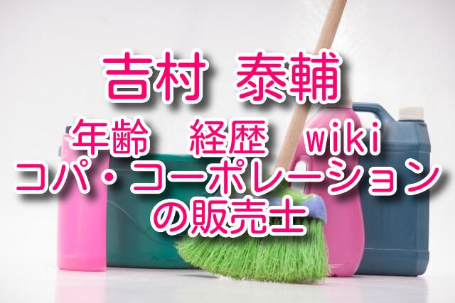 吉村泰輔の年齢や経歴などwiki!コパコーポレーションの販売士は?