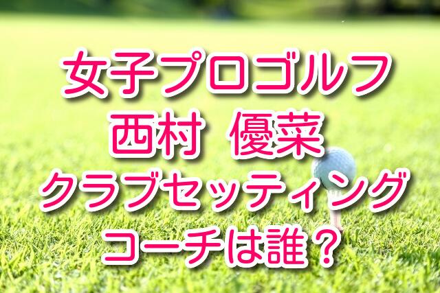 西村優菜 ゴルフ クラブセッティング コーチ 現在 ナショナルチーム