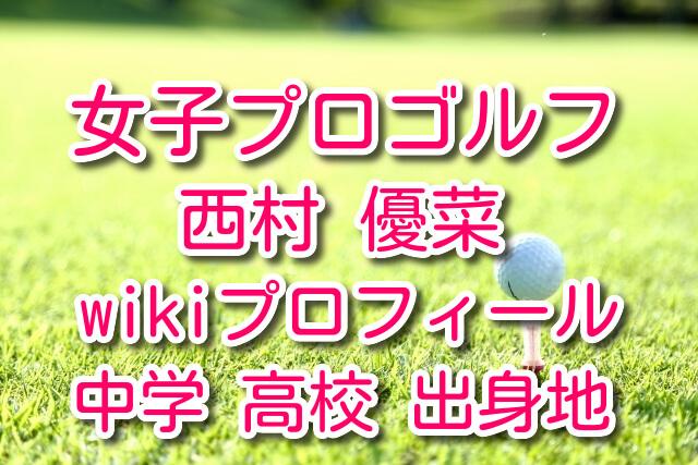 西村優菜 ゴルフ wiki プロフ 中学 高校 出身地 かわいい