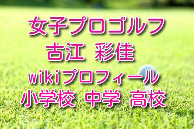 古江彩佳 中学 高校 小学校 wikiプロフィール